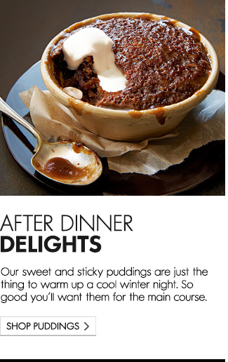 Our sweet and sticky puddings are just the thing to warm up a cool winter night. So good you'll want them for the main course.